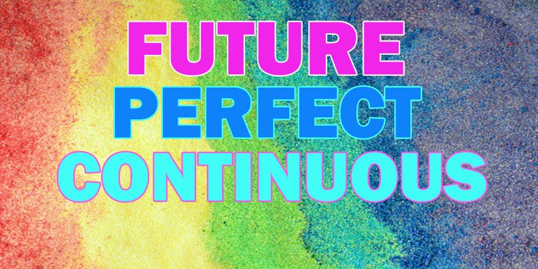 Future Perfect Continuous - Будущее совершенное длительное время в английском языке: случаи употребления, правила образования, примеры, упражнения